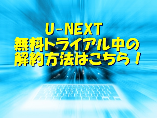 U-NEXT無料トライアル中の解約方法