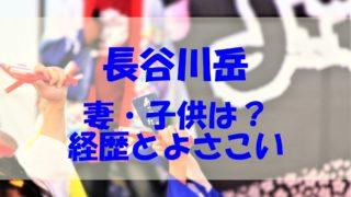 長谷川岳 妻 子供 経歴 よさこい