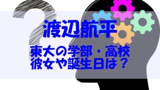 渡辺航平 東大 高校 彼女 誕生日
