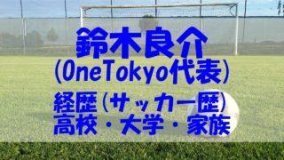 鈴木良介 OneTokyo 経歴 サッカー 高校 大学 家族