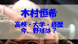 木村恒希 今 高校 大学 経歴 野球
