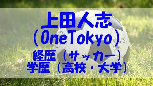 上田人志 経歴 サッカー 学歴 高校 大学 OneTokyo