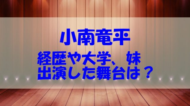 小南竜平 経歴 大学 舞台 妹