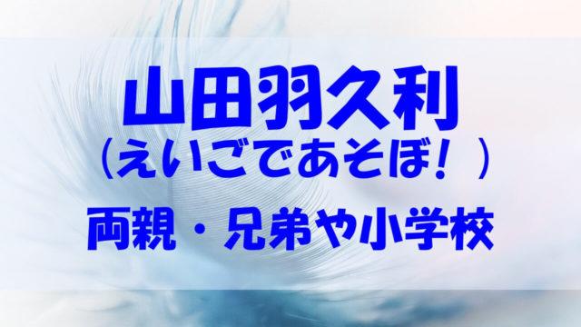 山田羽久利 えいごであそぼ かわいい 両親 兄弟 小学校