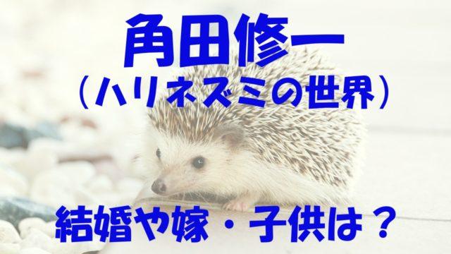 角田修一 結婚 嫁 子供 経歴 ハリネズミ