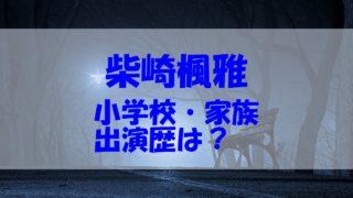 柴崎楓雅 小学校 イケメン 両親 兄弟