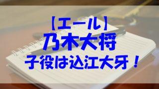 乃木大将 エール 子役