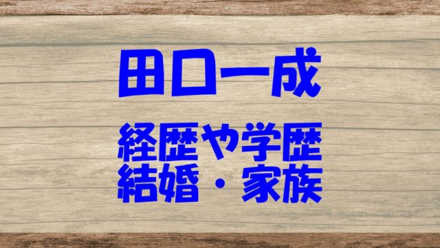 田口一成 経歴 学歴 中学 高校 大学 結婚 家族