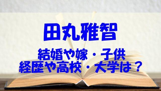 田丸雅智 結婚 嫁 子供 経歴 高校 大学