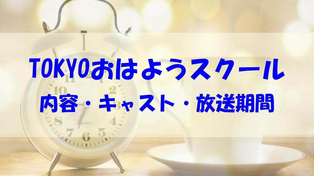 TOKYO おはようスクール 内容 放送期間 いつまで キャスト