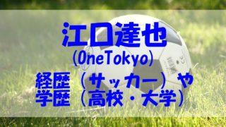 江口達也 経歴 サッカー 学歴 高校 大学 OneTokyo