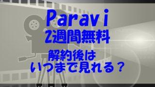 paravi 2週間無料 解約 いつまで見れる