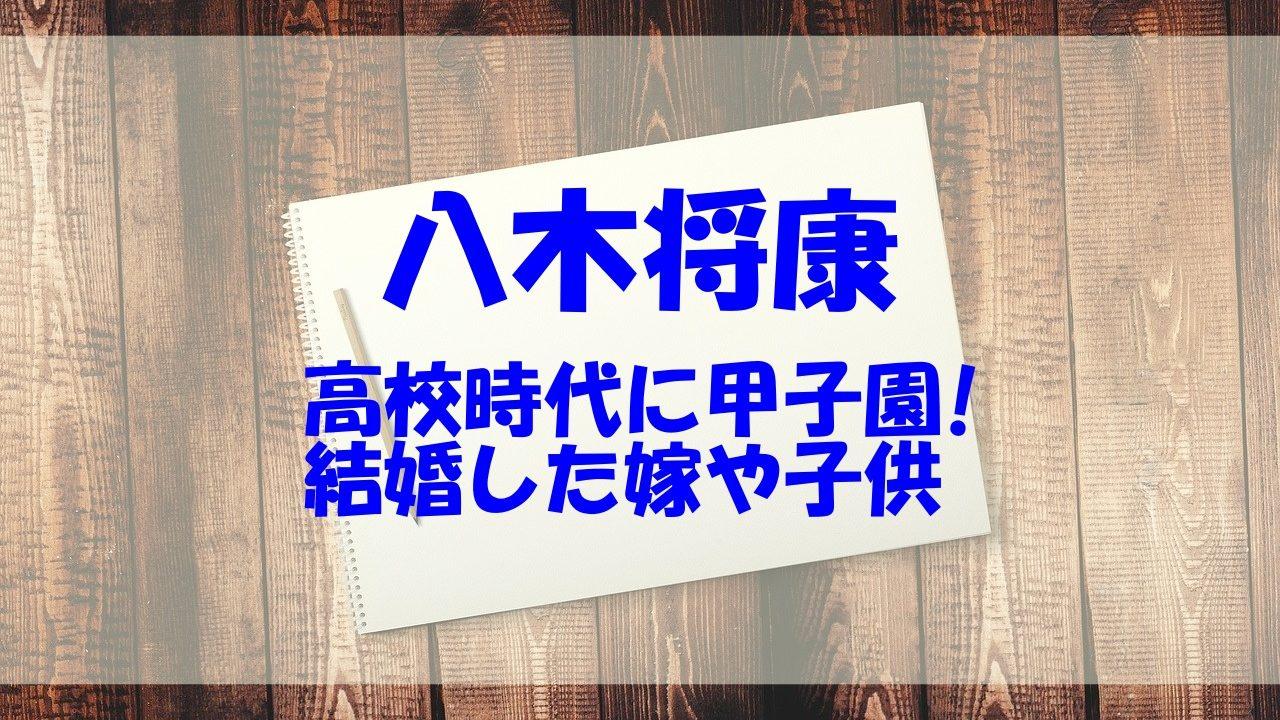八木将康 経歴 高校 嫁 子供 甲子園