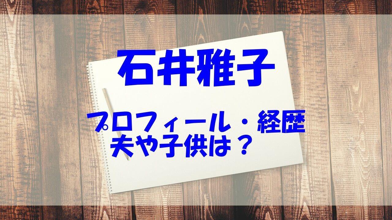 石井雅子 経歴 プロフィール 夫 結婚 子供