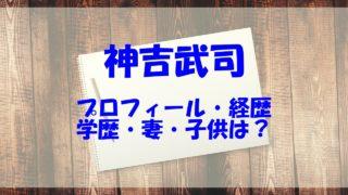 神吉武司 プロフィール 経歴 学歴 結婚 妻 子供