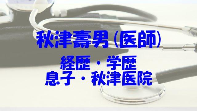 秋津壽男 息子 経歴 学歴 家族 妻
