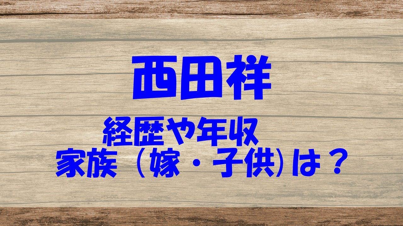 西田祥 経歴 年収 家族 嫁 子供