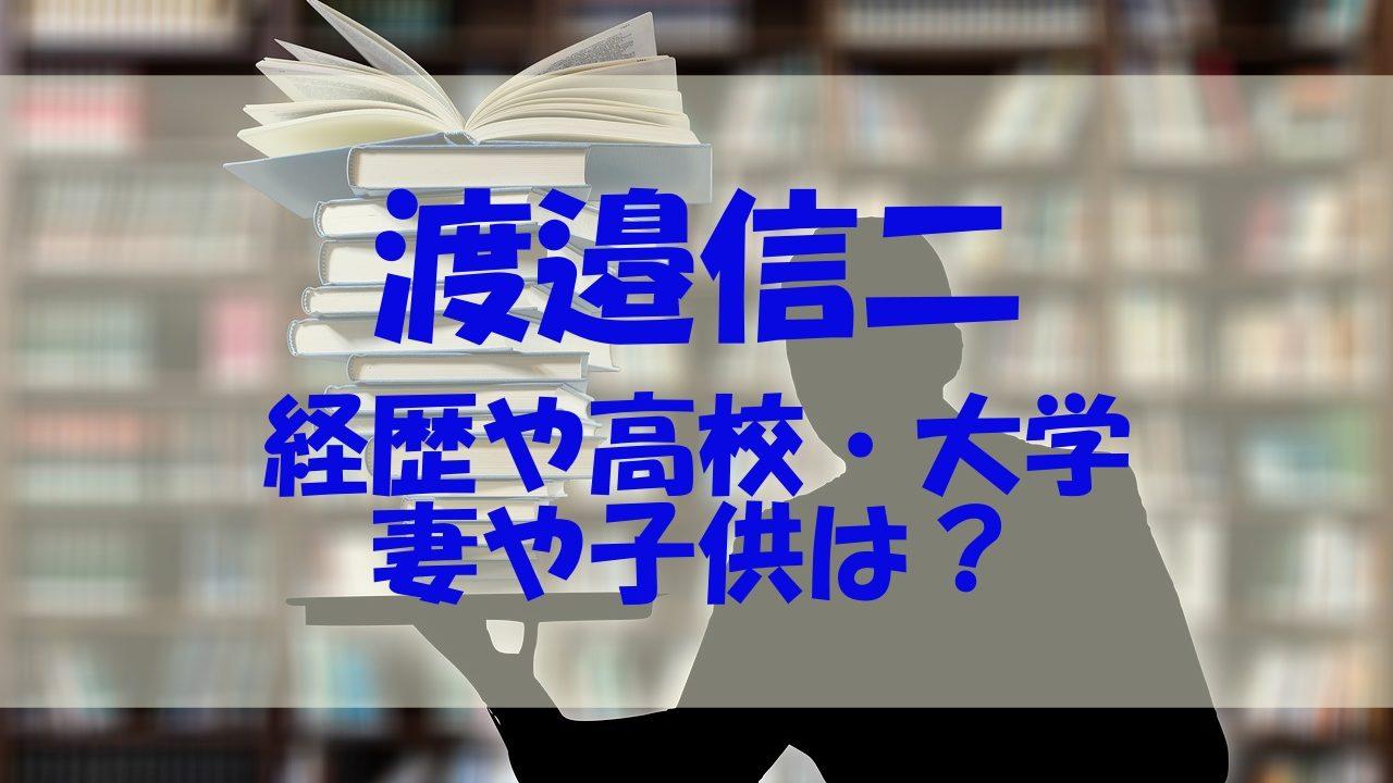 渡邉信二 経歴 高校 大学 妻 子供