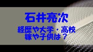 石井亮次 嫁 子供 経歴 大学 高校