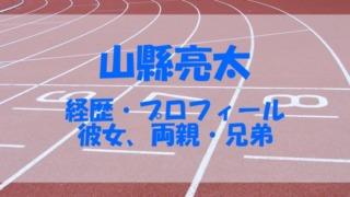 山縣亮太 経歴 プロフィール 結婚 彼女 両親 兄弟