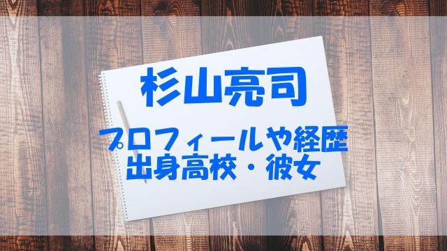 杉山亮司 プロフィール 経歴 高校 彼女