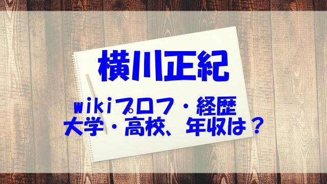 横川正紀 wiki 経歴 年収 大学 高校