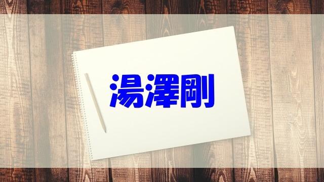 湯澤剛 wiki 経歴 年収 結婚 妻 子供