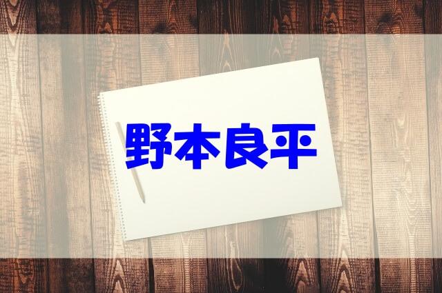 野本良平 wikiプロフ 経歴 出身高校 大学 年収 家族