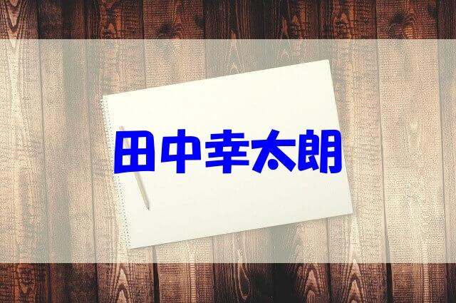 田中幸太朗 嫁 現在 子供 経歴 弟