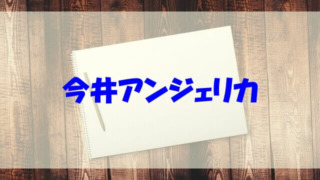 今井アンジェリカ wiki 出身 ハーフ 年齢 両親 高校 彼氏