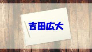 吉田広大 wiki 経歴 高校 彼女 両親 妹