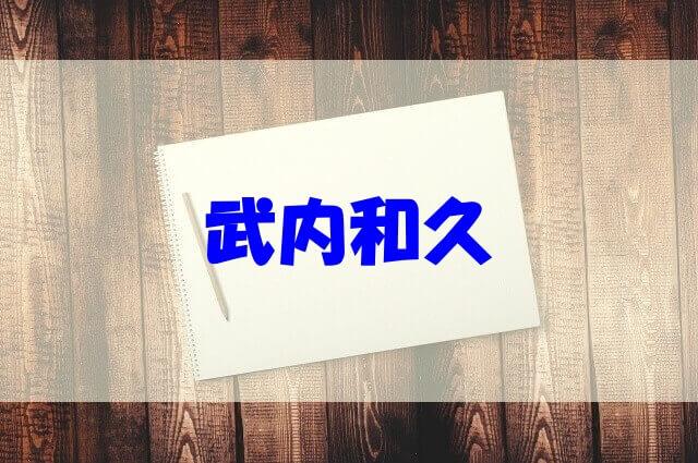 武内和久 経歴 嫁 子供 実家 高校 大学