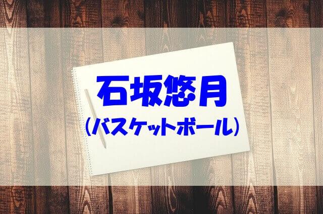 石坂悠月 wiki 身長 体重 高校 中学 両親 兄弟