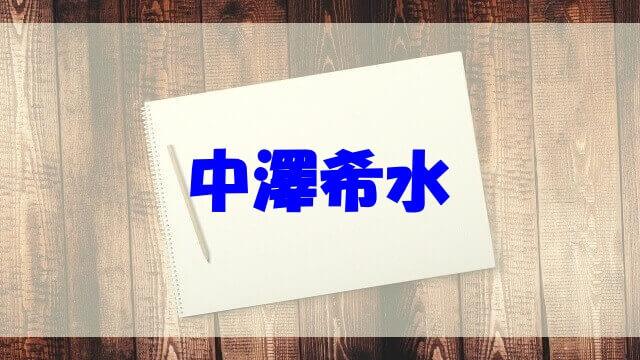中澤希水 wiki 実家 両親 出身中学 高校 書道教室 作品 年収