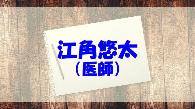 江角悠太 医師 高校 大学 wiki 経歴 結婚 妻 子供