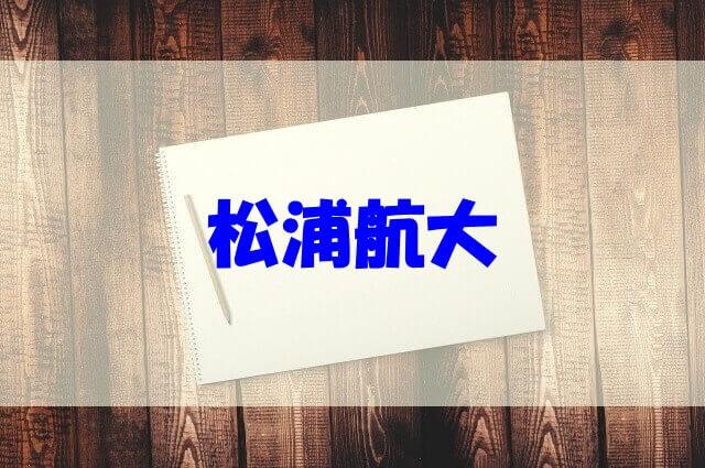 松浦航大 経歴 高校 大学 職業 年収 学歴