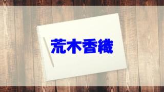 荒木香織 wiki 経歴 年齢 結婚 夫 子供