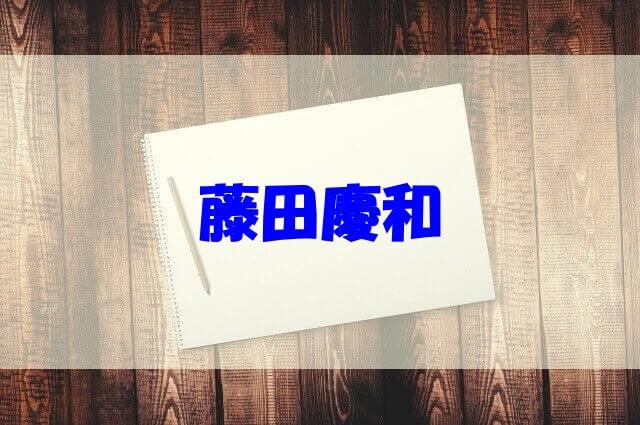 藤田慶和 現在 父 弟 彼女 年収 結婚